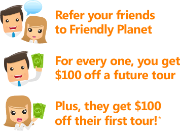Refer your friends to Friendly Planet. For every one, you get $100 off a future tour. Plus, they get $100 off their first tour!*