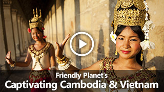 Video: Friendly Planet's Captivating Cambodia & Vietnam